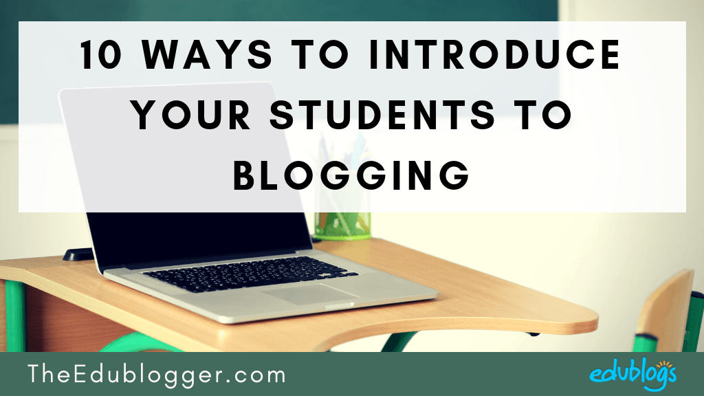 10 Ways To Introduce Your Students To Blogging – The Edublogger